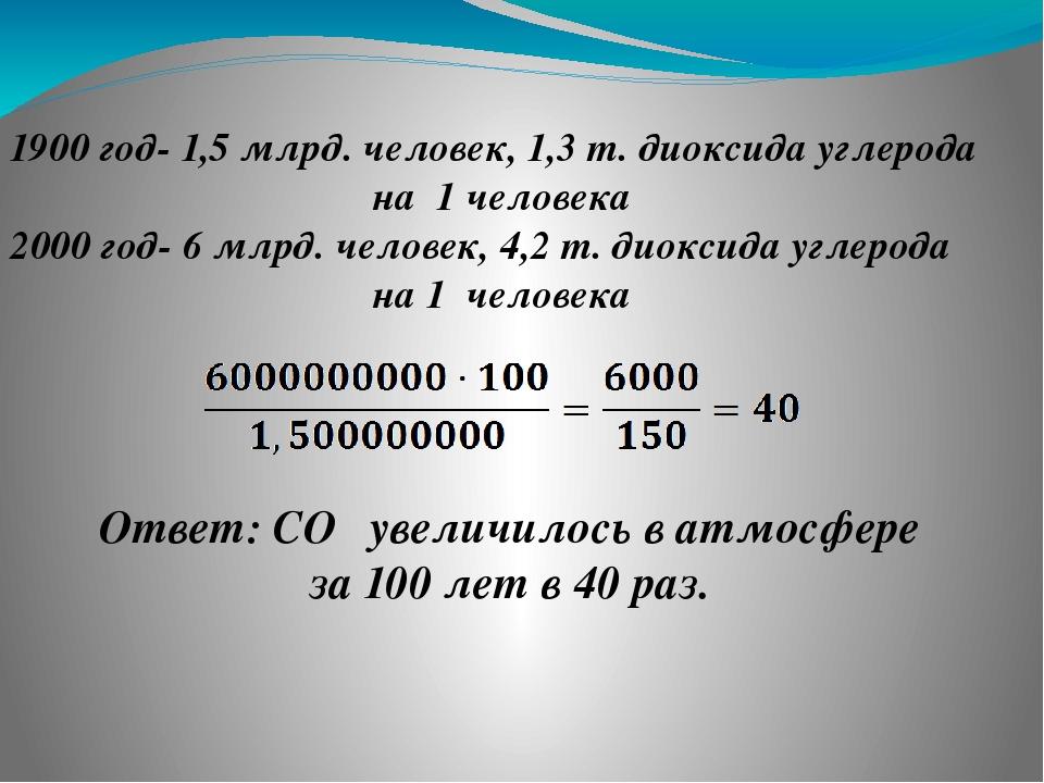 ❶ 1900 год- 1,5 млрд. человек, 1,3 т. диоксида углерода на 1 человека 2000 го...