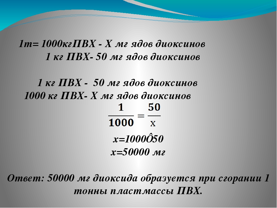 1т= 1000кгПВХ - Х мг ядов диоксинов 1 кг ПВХ- 50 мг ядов диоксинов 1 кг ПВХ -...