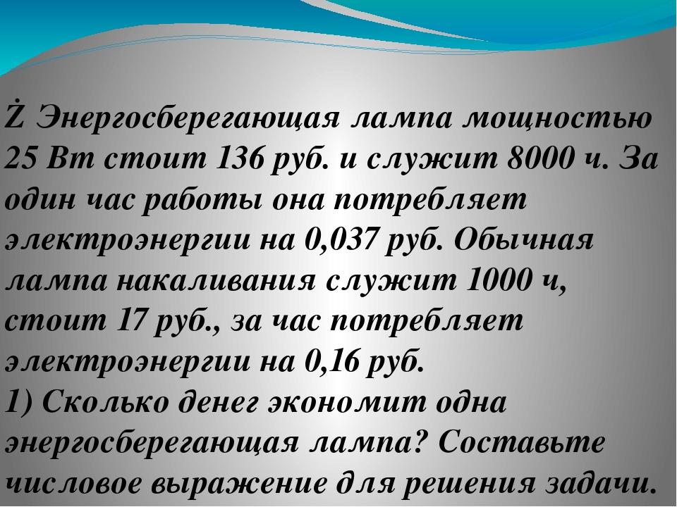 ⑥Энергосберегающая лампа мощностью 25 Вт стоит 136 руб. и служит 8000 ч. За о...
