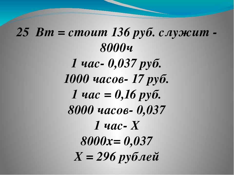 ❶ 25 Вт = стоит 136 руб. служит - 8000ч 1 час- 0,037 руб. 1000 часов- 17 руб....