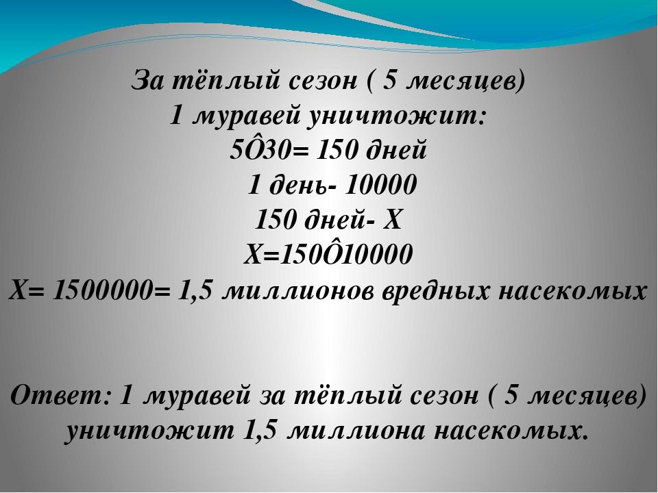 ❸ За тёплый сезон ( 5 месяцев) 1 муравей уничтожит: 5⋅30= 150 дней 1 день- 10...