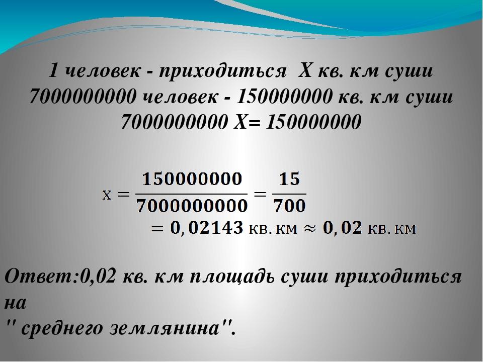 ❷ 1 человек - приходиться Х кв. км суши 7000000000 человек - 150000000 кв. км...