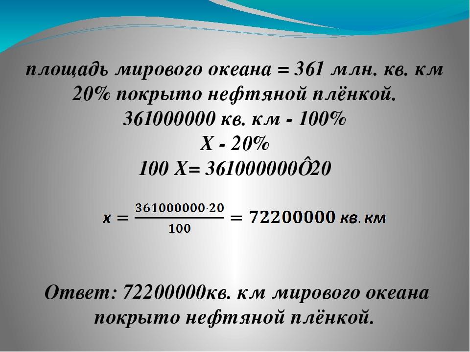 площадь мирового океана = 361 млн. кв. км 20% покрыто нефтяной плёнкой. 36100...