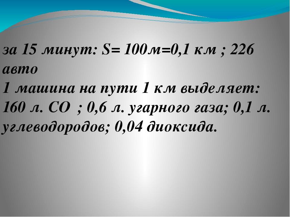 ❶ за 15 минут: S= 100м=0,1 км ; 226 авто 1 машина на пути 1 км выделяет: 160...