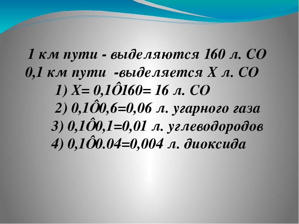 1 км пути - выделяются 160 л. СО₂ 0,1 км пути -выделяется Х л. CO₂ 1) Х= 0,1⋅...