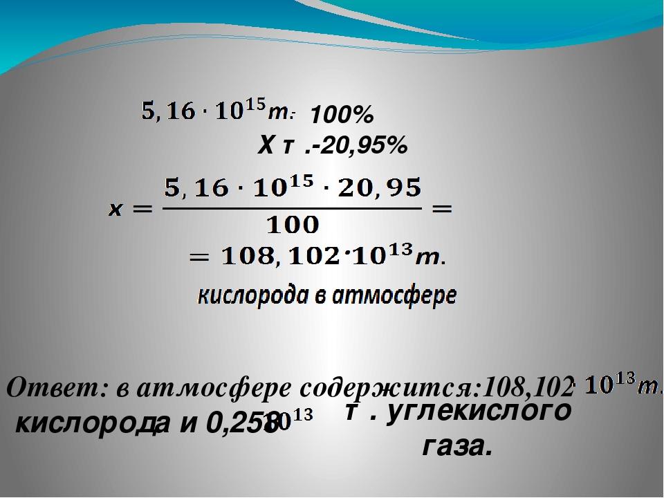 ❶ 100% Х т.-20,95% Ответ: в атмосфере содержится:108,102 кислорода и 0,258 т....
