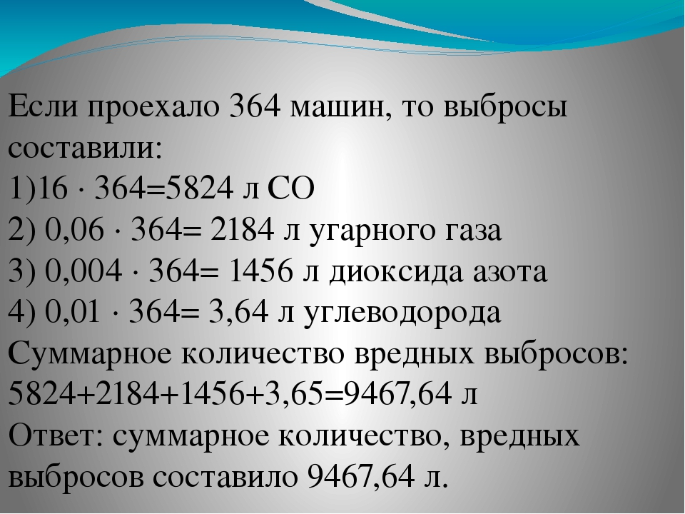 Если проехало 364 машин, то выбросы составили: 1)16 · 364=5824 л CO₂ 2) 0,06...