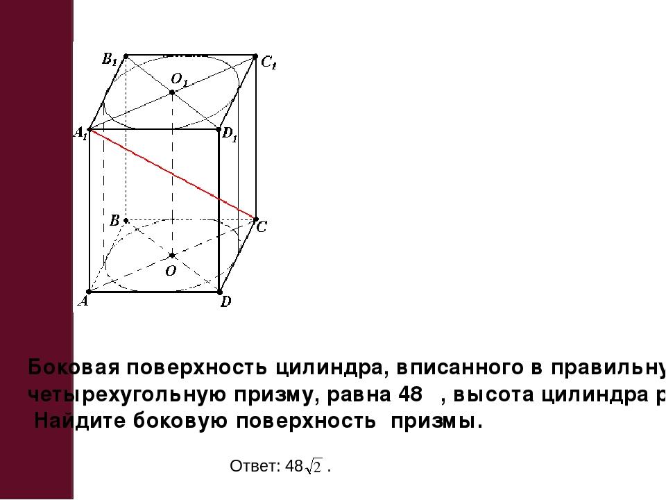 Боковая поверхность цилиндра, вписанного в правильную четырехугольную призму,...