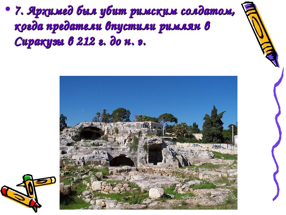 7. Архимед был убит римским солдатом, когда предатели впустили римлян в Сирак...