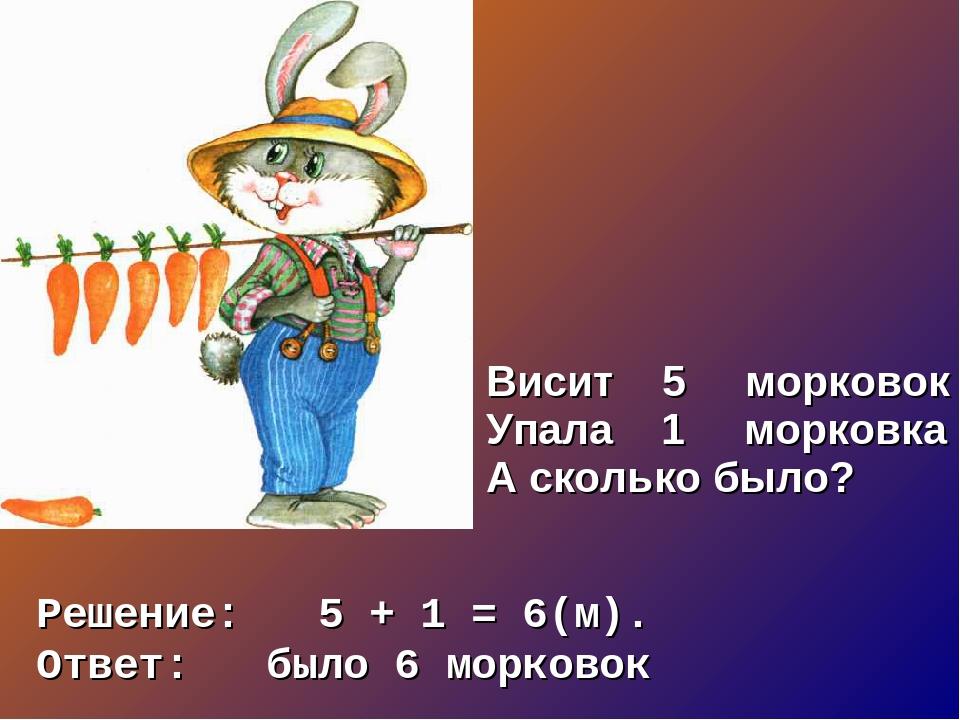 Решение: 5 + 1 = 6(м). Ответ: было 6 морковок Висит 5 морковок Упала 1 морков...