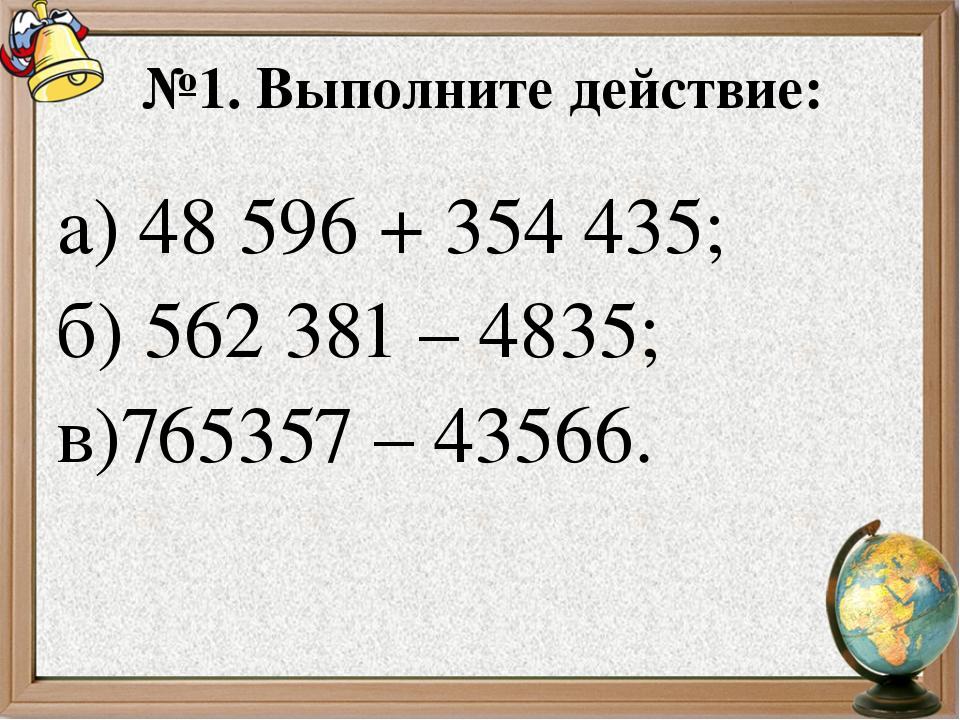 №1. Выполните действие: а) 48596 + 354435; б) 562381 – 4835; в)765357 – 43...