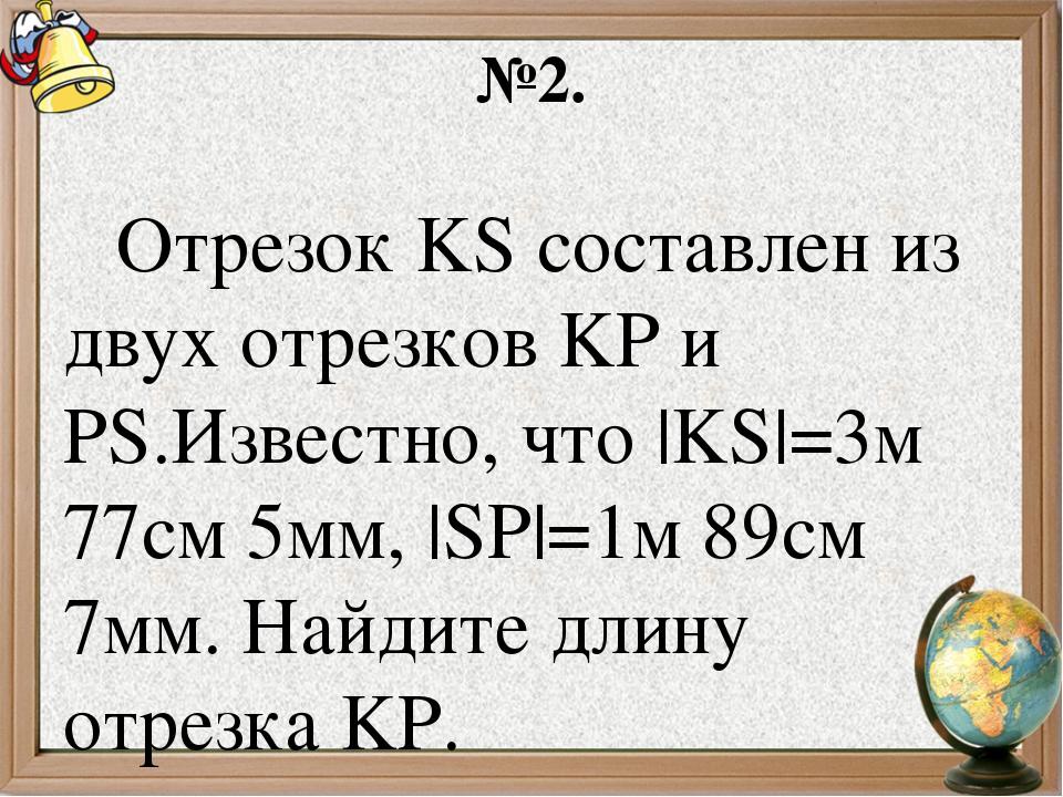 №2. Отрезок KS составлен из двух отрезков KP и PS.Известно, что |KS|=3м 77см...