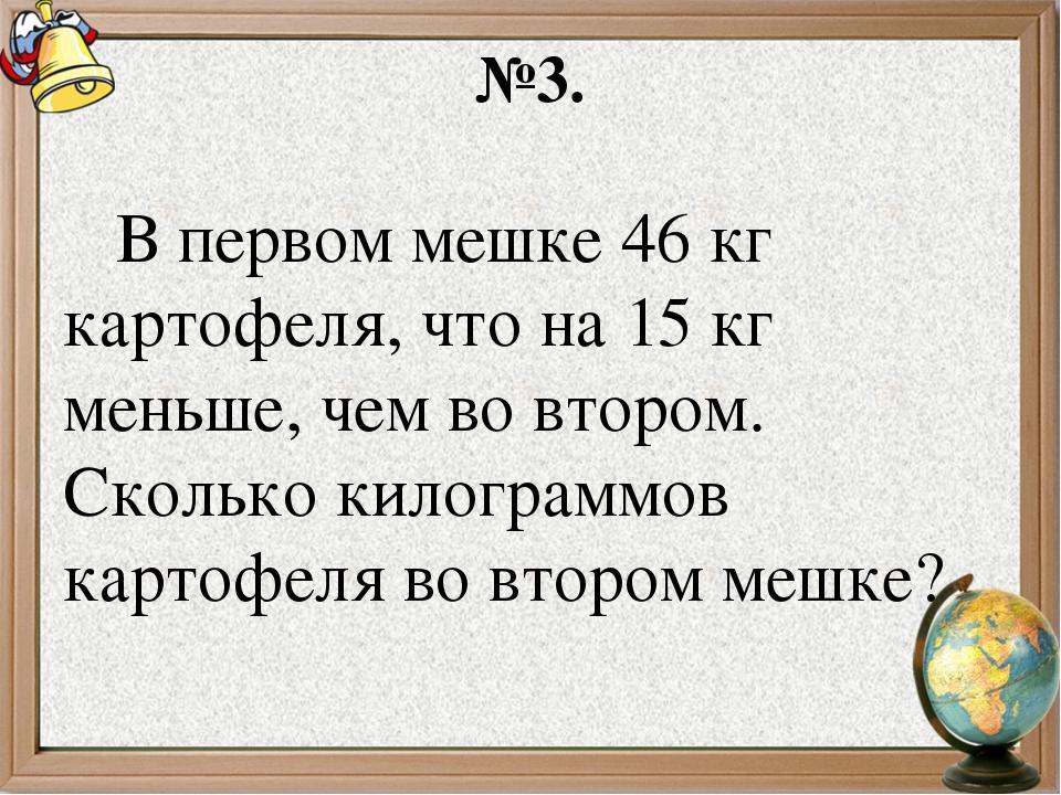 №3. В первом мешке 46 кг картофеля, что на 15 кг меньше, чем во втором. Сколь...