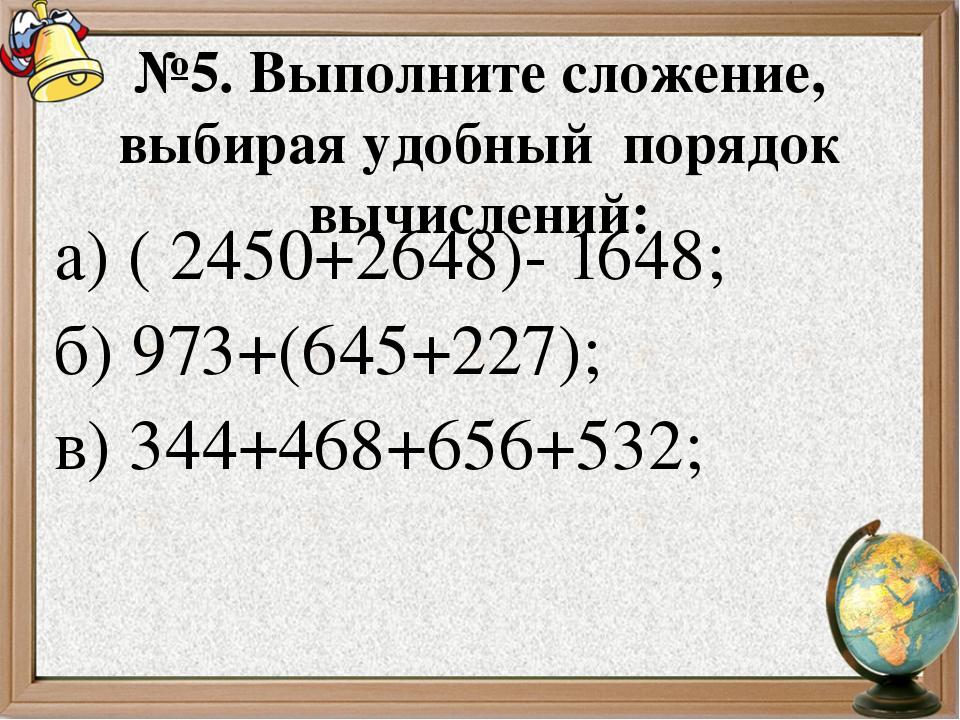№5. Выполните сложение, выбирая удобный порядок вычислений: а) ( 2450+2648)-...