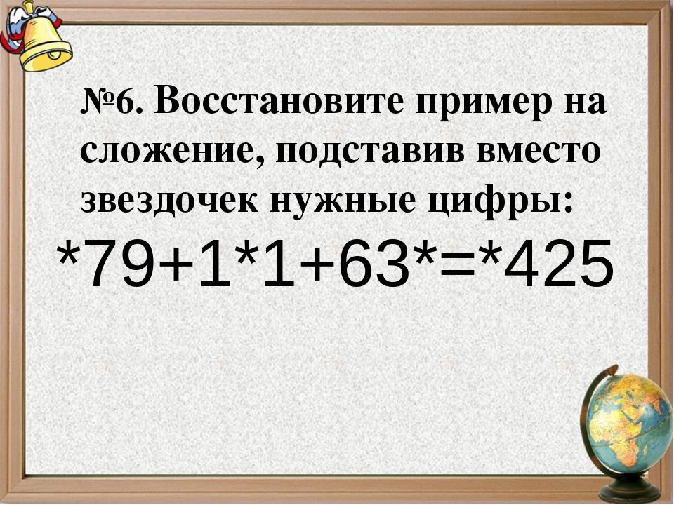 №6. Восстановите пример на сложение, подставив вместо звездочек нужные цифры:...