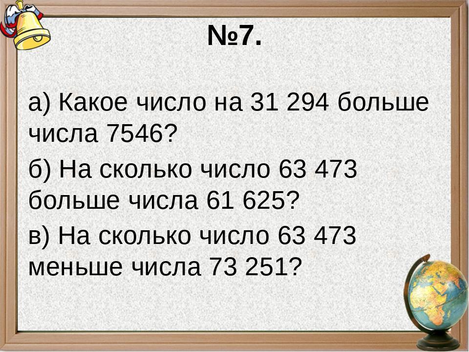 №7. а) Какое число на 31294 больше числа 7546? б) На сколько число 63473 бо...