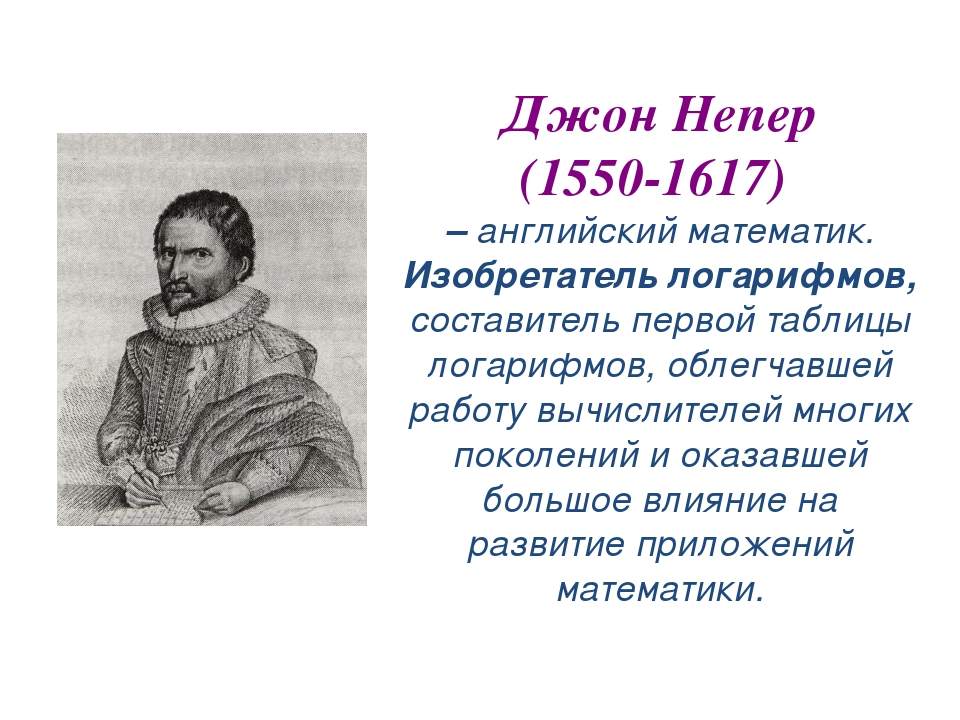 Джон Непер (1550-1617) – английский математик. Изобретатель логарифмов, соста...