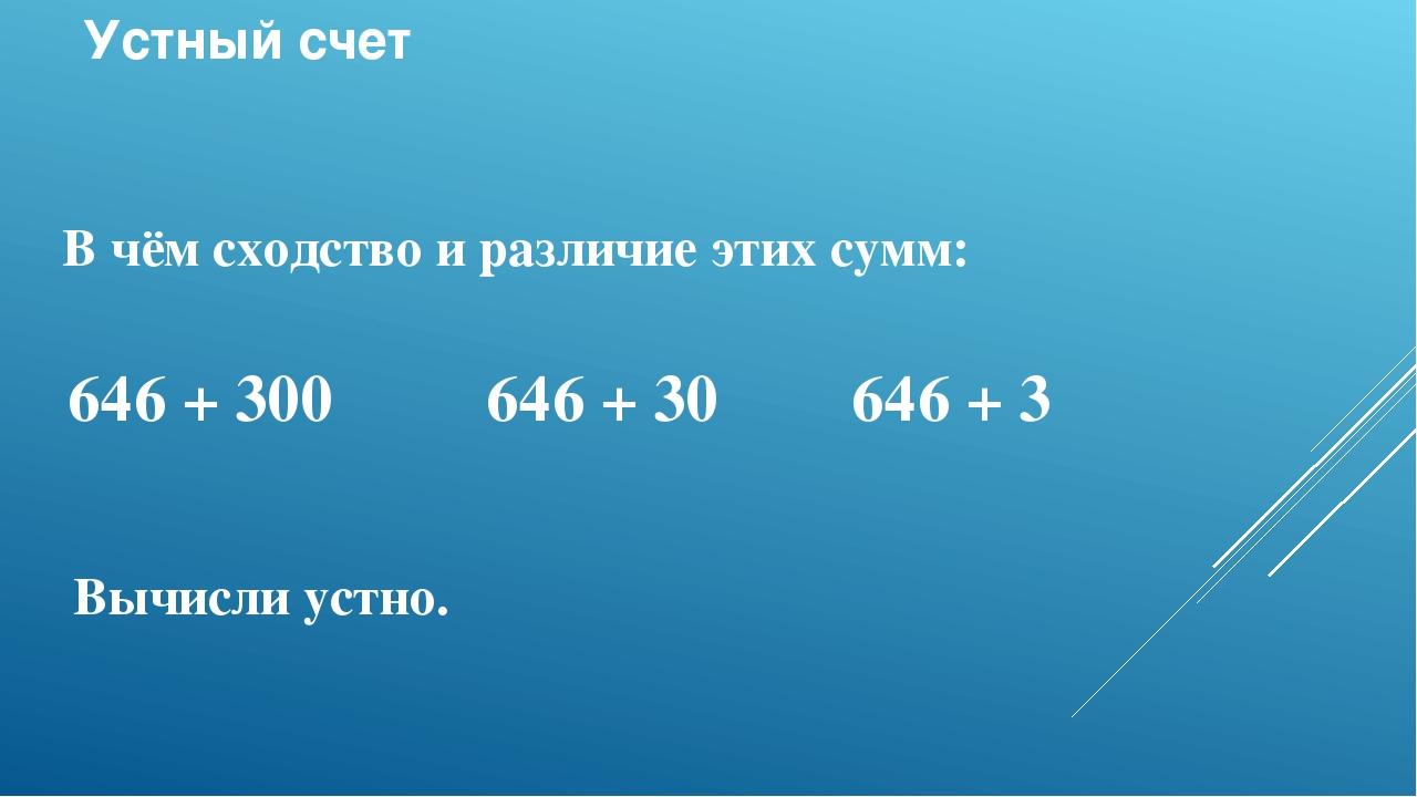 Устный счет В чём сходство и различие этих сумм: 646 + 300 646 + 30 646 + 3 В...