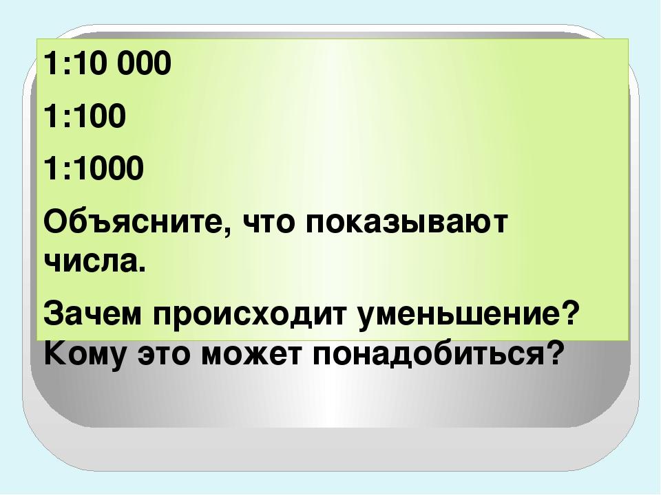 1:10 000 1:100 1:1000 Объясните, что показывают числа. Зачем происходит умень...
