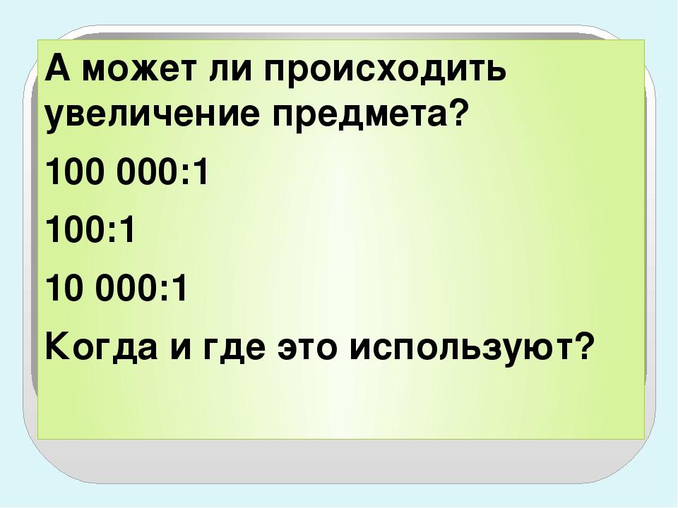 А может ли происходить увеличение предмета? 100 000:1 100:1 10 000:1 Когда и...