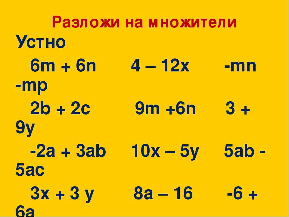 Разложи на множители Устно 6m + 6n 4 – 12x -mn -mp 2b + 2c 9m +6n 3 + 9y -2a...