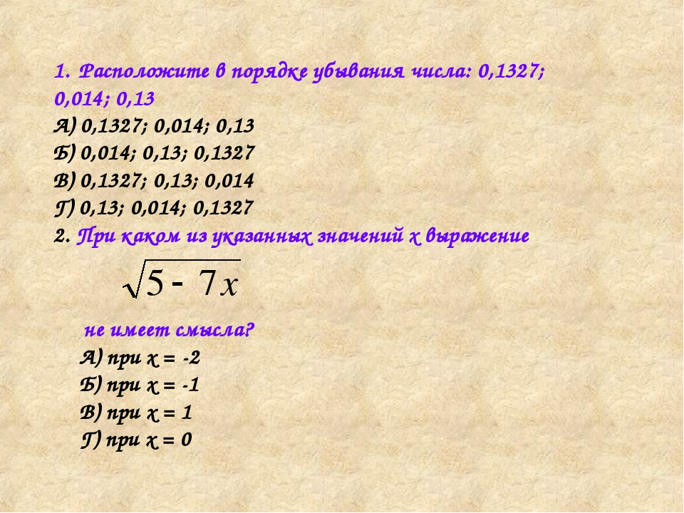 Расположите в порядке убывания числа: 0,1327; 0,014; 0,13 А) 0,1327; 0,014; 0...