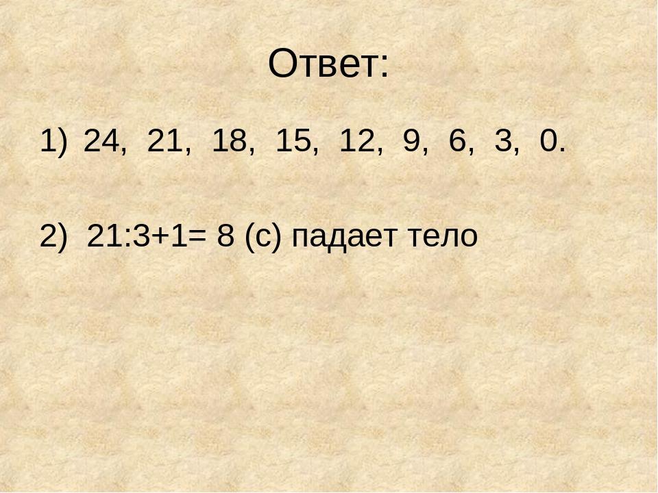 Ответ: 24, 21, 18, 15, 12, 9, 6, 3, 0. 2) 21:3+1= 8 (с) падает тело