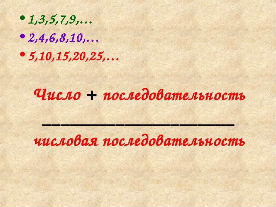1,3,5,7,9,… 2,4,6,8,10,… 5,10,15,20,25,… Число + последовательность _________...