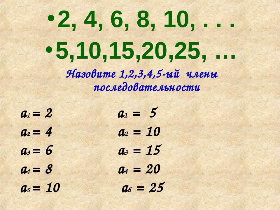 2, 4, 6, 8, 10, . . . 5,10,15,20,25, … Назовите 1,2,3,4,5-ый члены последоват...