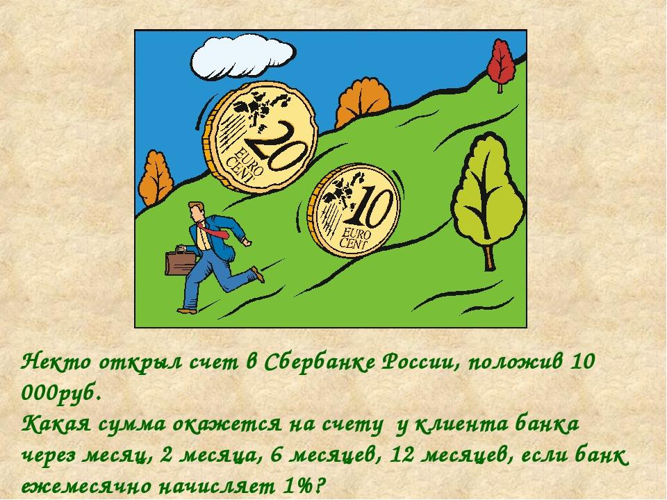 Некто открыл счет в Сбербанке России, положив 10 000руб. Какая сумма окажется...