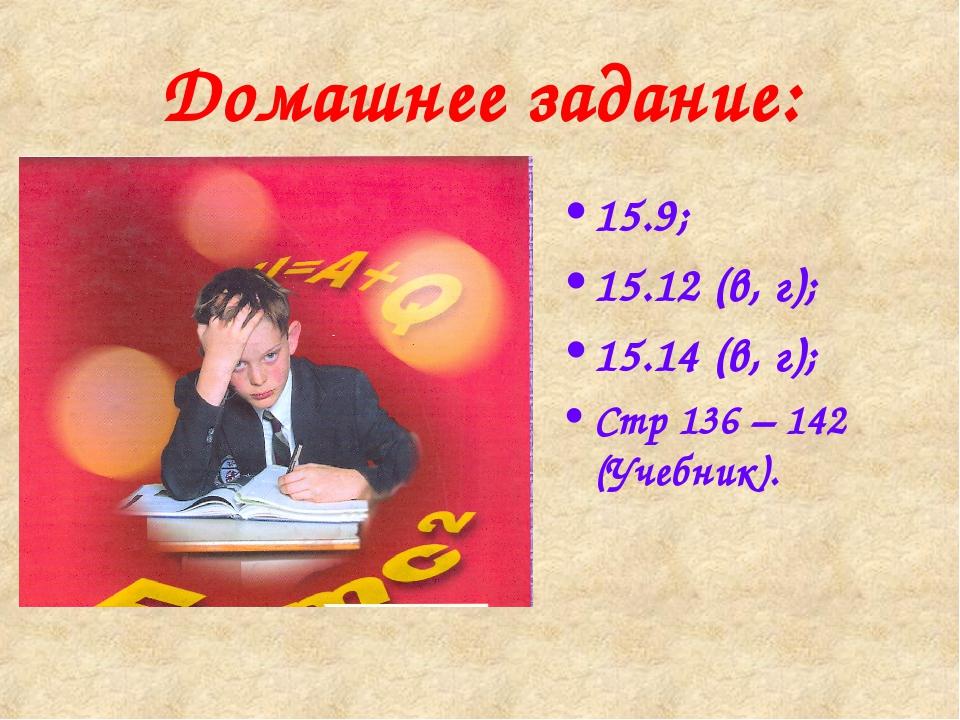 Домашнее задание: 15.9; 15.12 (в, г); 15.14 (в, г); Стр 136 – 142 (Учебник).
