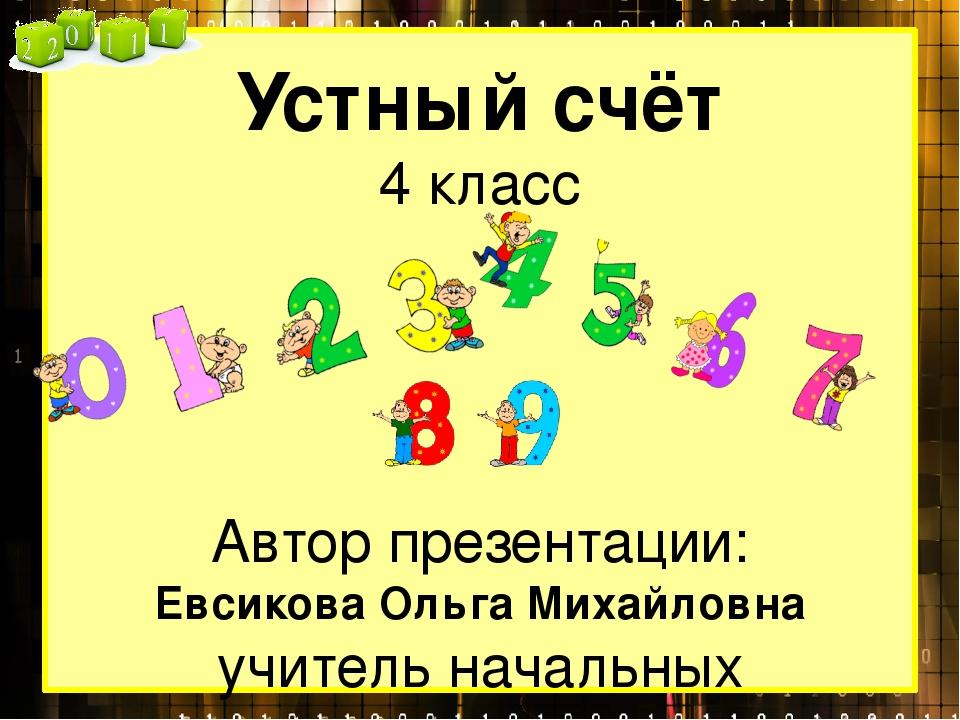 Устный счёт 4 класс Автор презентации: Евсикова Ольга Михайловна учитель нача...