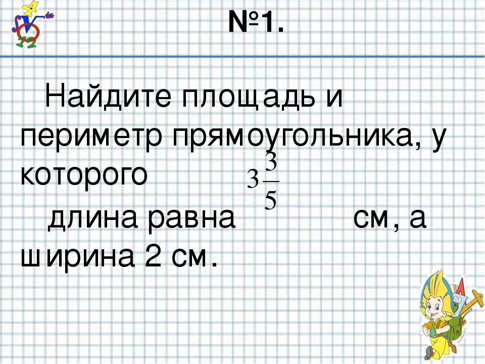 №1. Найдите площадь и периметр прямоугольника, у которого длина равна см, а ш...