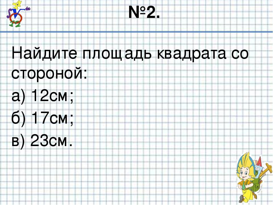 №2. Найдите площадь квадрата со стороной: а) 12см; б) 17см; в) 23см.