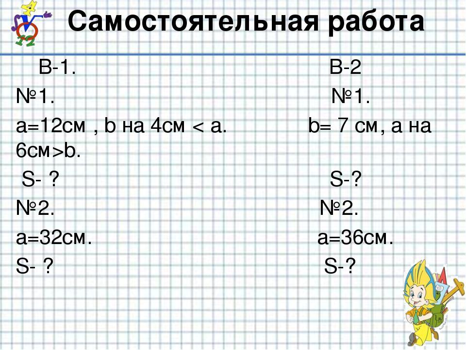 Самостоятельная работа В-1. В-2 №1. №1. а=12см , b на 4см < а. b= 7 см, а на...