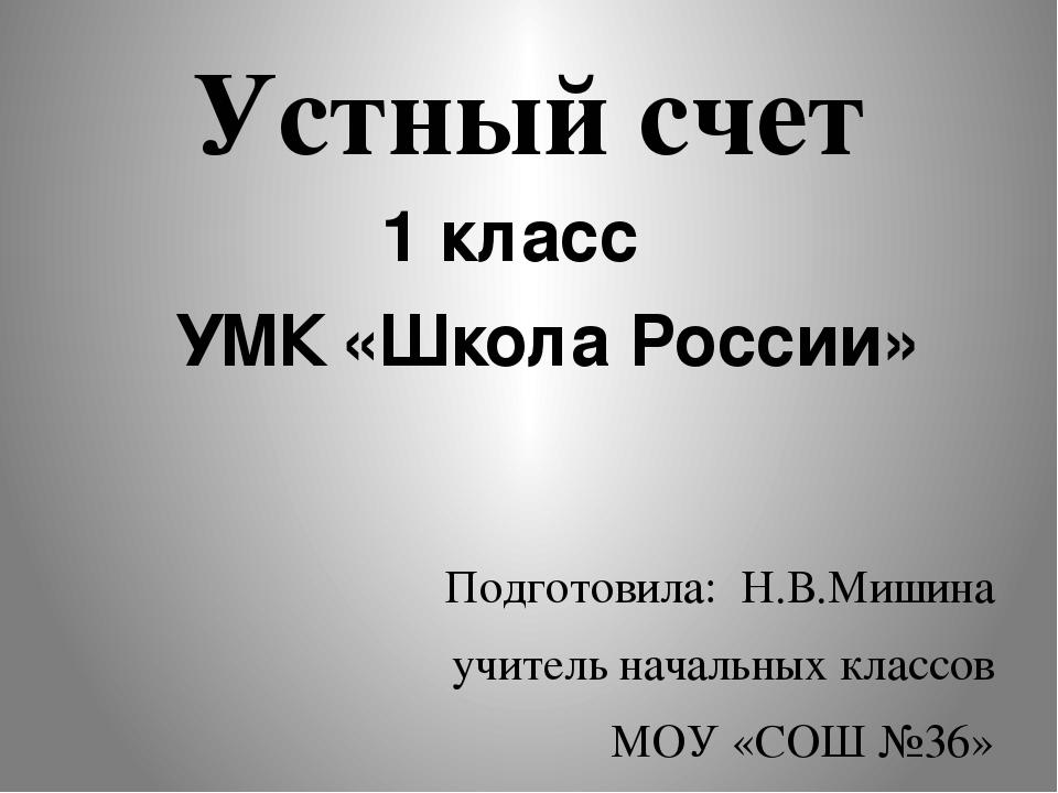 Устный счет 1 класс УМК «Школа России» Подготовила: Н.В.Мишина учитель началь...