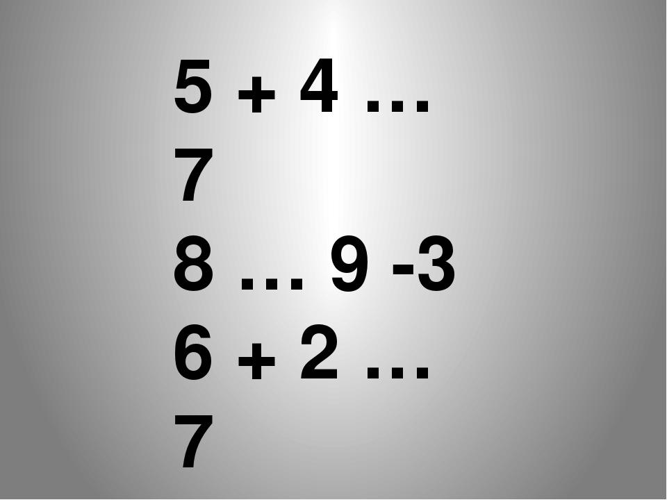 5 + 4 … 7 8 … 9 -3 6 + 2 … 7 10 – 6 … 4