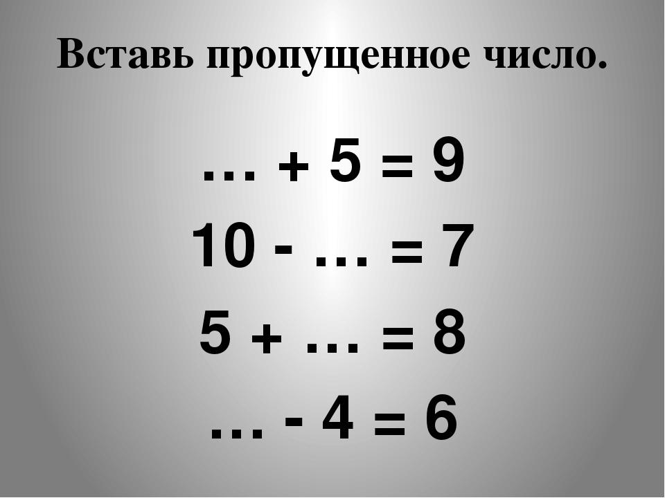 Вставь пропущенное число. … + 5 = 9 10 - … = 7 5 + … = 8 … - 4 = 6