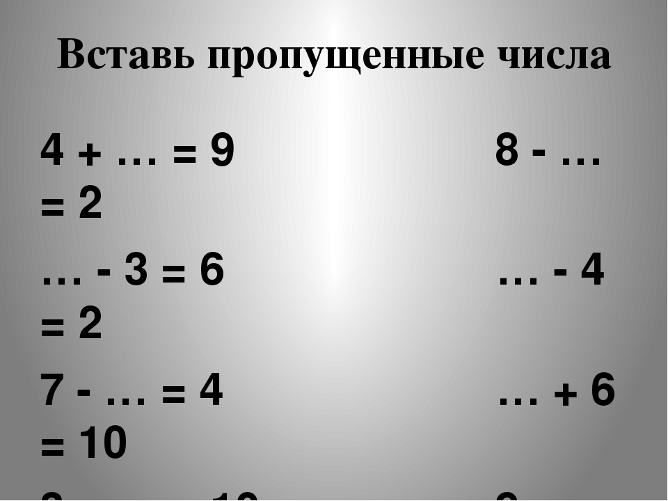 Вставь пропущенные числа 4 + … = 9 8 - … = 2 … - 3 = 6 … - 4 = 2 7 - … = 4 …...
