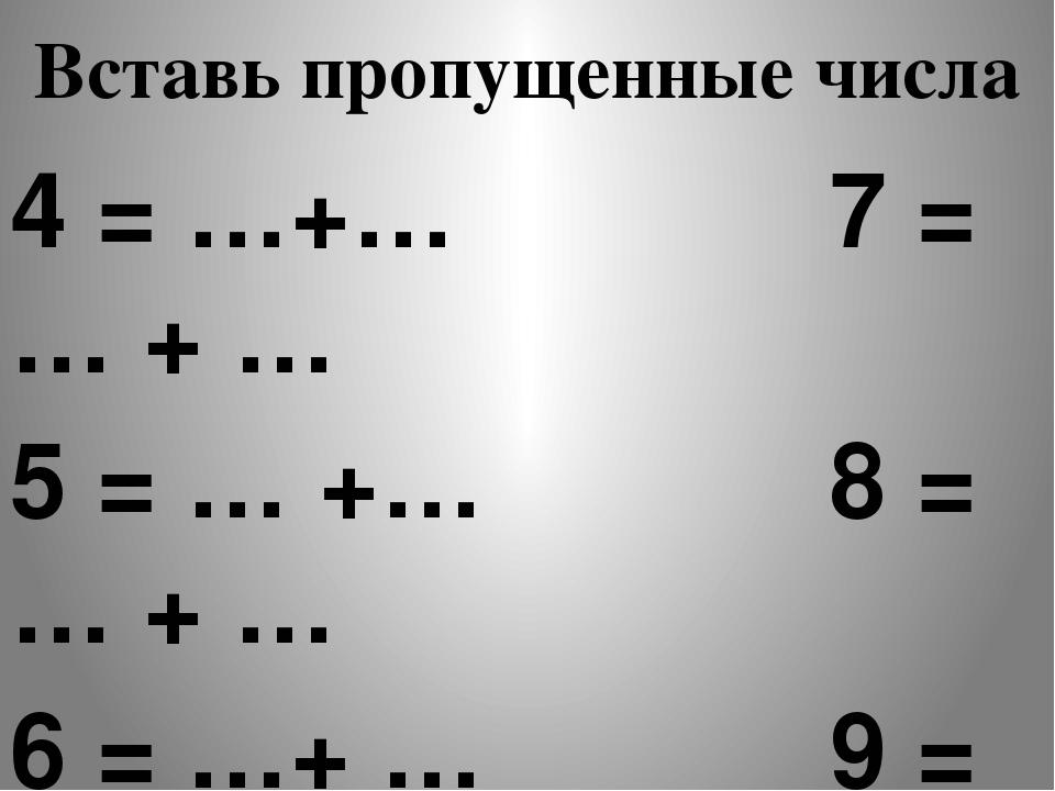 4 = …+… 7 = … + … 5 = … +… 8 = … + … 6 = …+ … 9 = … + … Вставь пропущенные числа