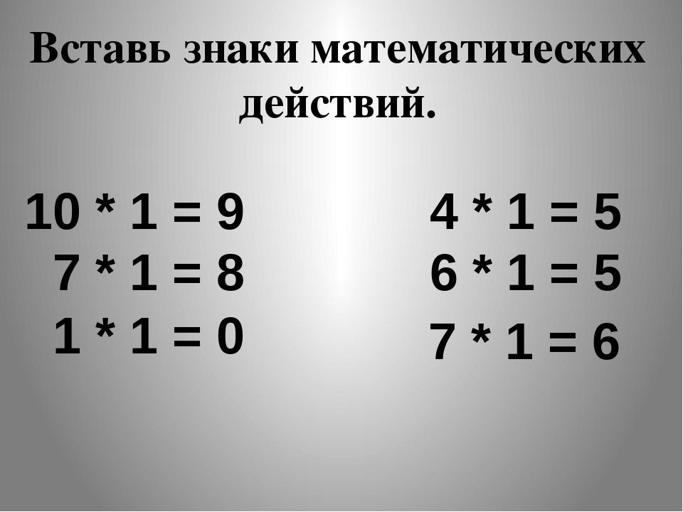 10 * 1 = 9 4 * 1 = 5 7 * 1 = 8 6 * 1 = 5 Вставь знаки математических действий...