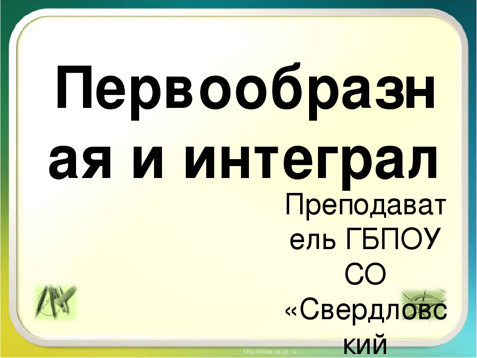 Первообразная и интеграл Преподаватель ГБПОУ СО «Свердловский областной педаг...