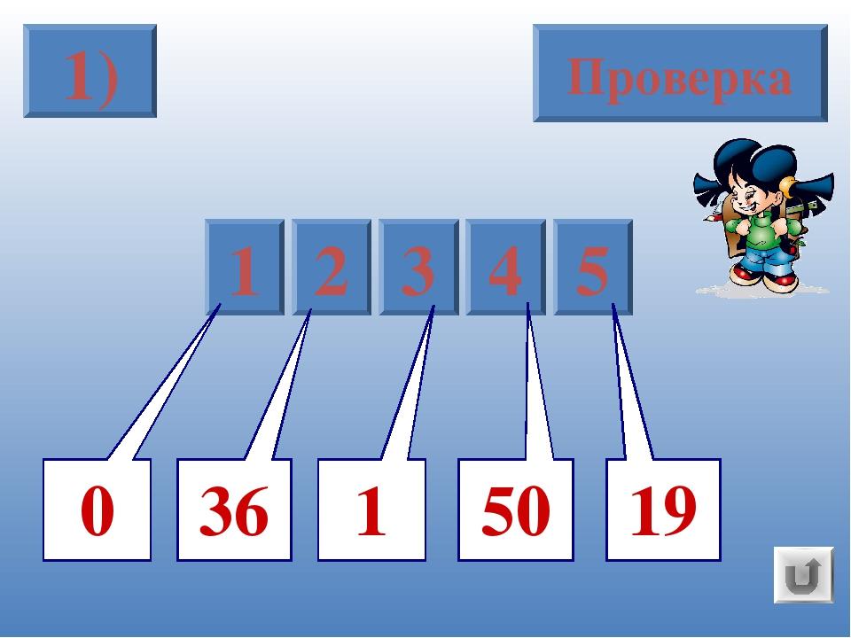 1) Проверка 5 1 2 3 4 19 36 50 1 0