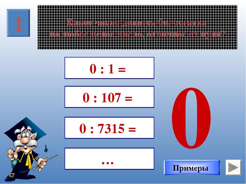 1 Какое число делится без остатка на любое целое число, отличное от нуля? 0 :...