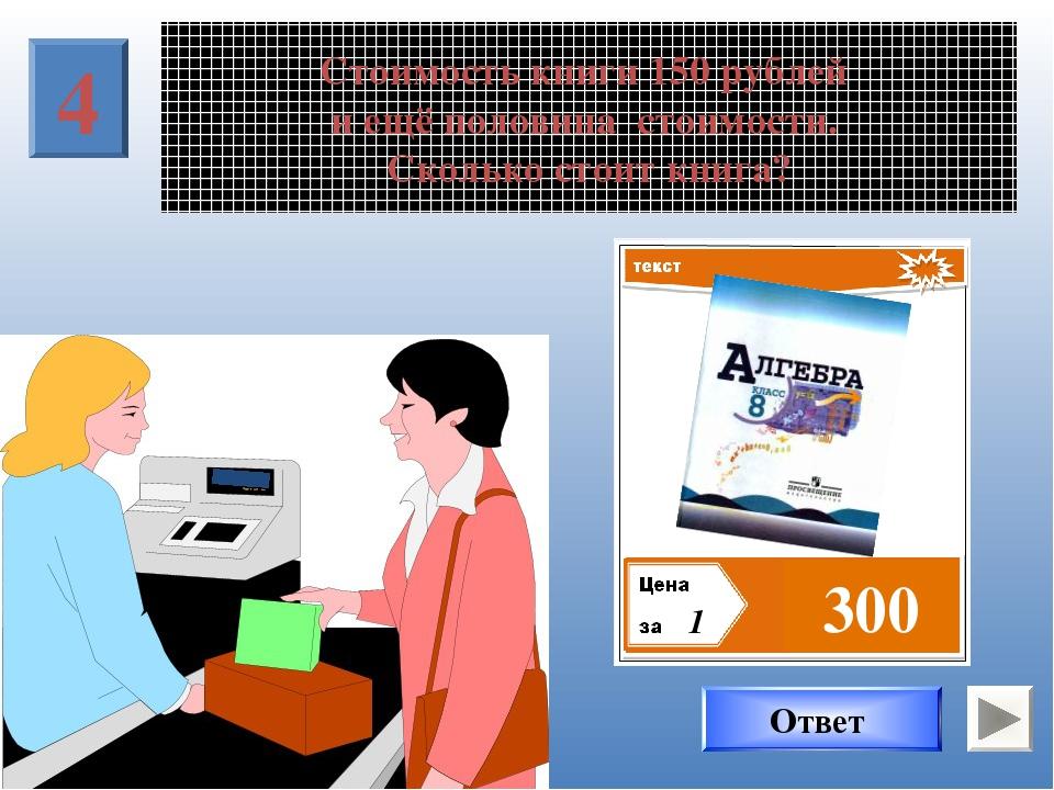 Стоимость книги 150 рублей и ещё половина стоимости. Сколько стоит книга? 4 1...