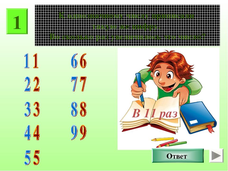 1 К однозначному числу приписали такую же цифру. Во сколько раз увеличилось э...