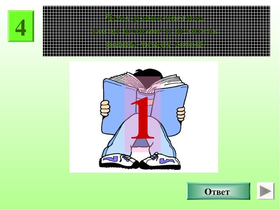 4 Чему равно частное, когда делимое и делитель равны между собой? Ответ 1