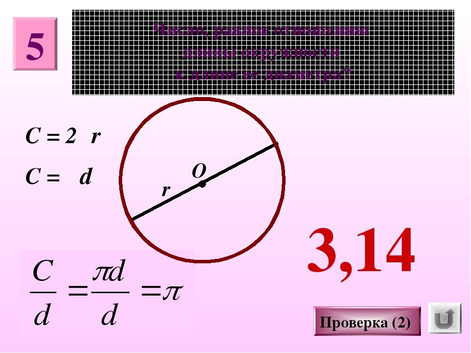 5 Число, равное отношению длины окружности к длине ее диаметра? О π r Проверк...