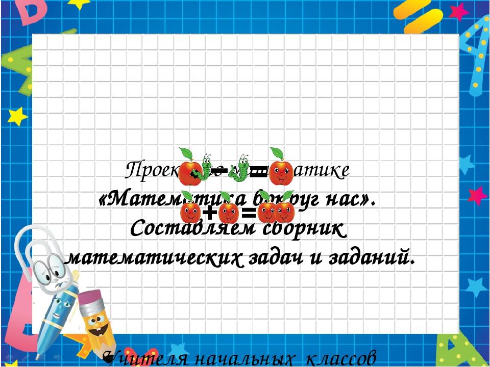 Проект по математике «Математика вокруг нас». Составляем сборник математическ...