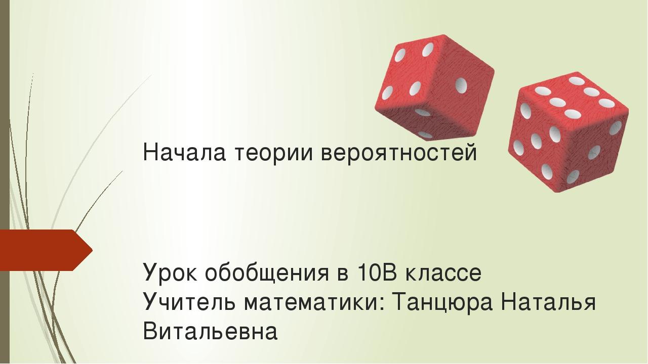 Начала теории вероятностей Урок обобщения в 10В классе Учитель математики: Та...